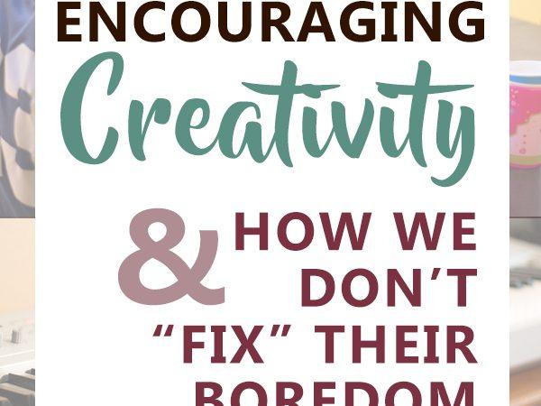Encouraging Creativity & How We Don't Fix Their Boredom
