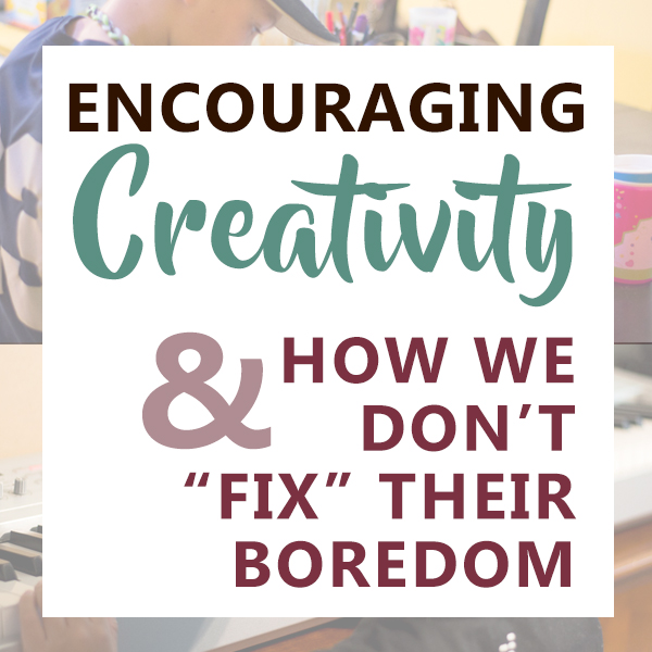 Encouraging Creativity & How We Don't Fix Their Boredom